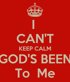 Poster: I  CAN'T KEEP CALM GOD'S BEEN To  Me