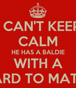Poster: I CAN'T KEEP CALM HE HAS A BALDIE WITH A BEARD TO MATCH!