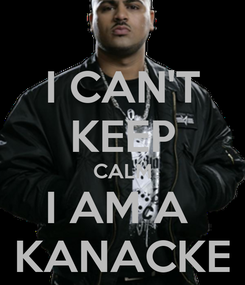 Poster: I CAN'T KEEP CALM I AM A  KANACKE