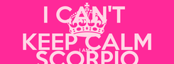 Poster: I CAN'T  KEEP CALM I AM A SCORPIO