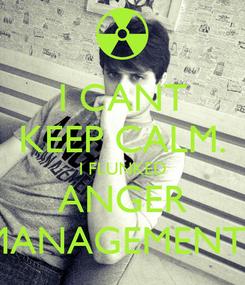 Poster: I CANT KEEP CALM. I FLUNKED ANGER MANAGEMENT.