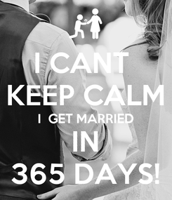 Poster: I CANT  KEEP CALM I  GET MARRIED IN 365 DAYS!