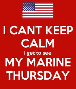 Poster: I CANT KEEP CALM I get to see MY MARINE THURSDAY