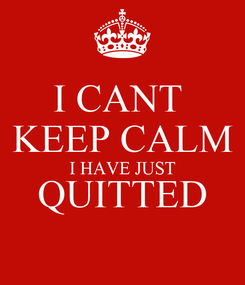 Poster: I CANT  KEEP CALM I HAVE JUST QUITTED