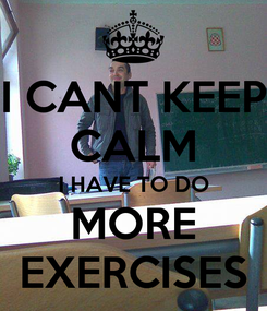 Poster: I CANT KEEP CALM I HAVE TO DO MORE EXERCISES