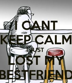 Poster: I CANT KEEP CALM I JUST  LOST MY BESTFRIEND