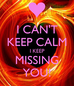 Poster: I CAN'T KEEP CALM I KEEP MISSING YOU!