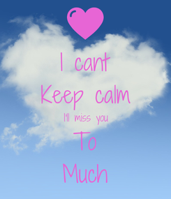 Poster: I cant Keep calm I'll miss you To Much