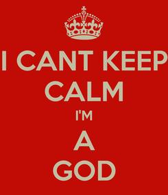 Poster: I CANT KEEP CALM I'M A GOD
