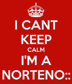 Poster: I CANT KEEP CALM I'M A NORTENO::