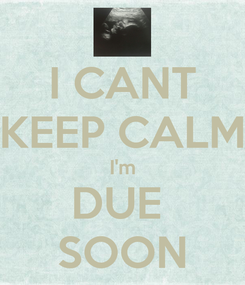 Poster: I CANT KEEP CALM I'm DUE  SOON