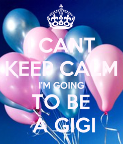 Poster: I CANT KEEP CALM I'M GOING TO BE  A GIGI