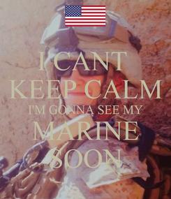 Poster: I CANT  KEEP CALM I'M GONNA SEE MY MARINE SOON