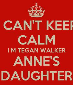 Poster: I CAN'T KEEP CALM I M TEGAN WALKER ANNE'S DAUGHTER