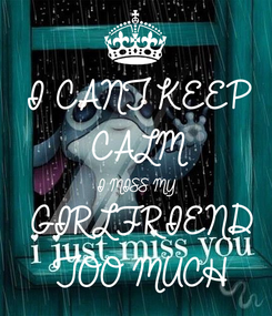 Poster: I CANT KEEP  CALM I MISS MY  GIRLFRIEND TOO MUCH