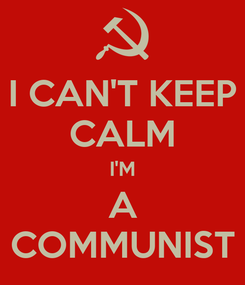 Poster: I CAN'T KEEP CALM I'M A COMMUNIST