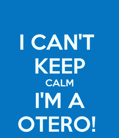 Poster: I CAN'T  KEEP CALM I'M A OTERO!