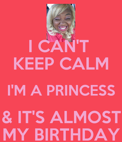 Poster: I CAN'T  KEEP CALM I'M A PRINCESS & IT'S ALMOST MY BIRTHDAY