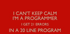 Poster: I CAN'T KEEP CALM I'M A PROGRAMMER I GET 21 ERRORS IN A 20 LINE PROGRAM