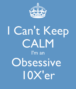 Poster: I Can't Keep CALM I'm an Obsessive  10X'er