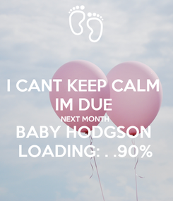 Poster: I CANT KEEP CALM  IM DUE  NEXT MONTH  BABY HODGSON  LOADING: . .90%