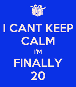 Poster: I CANT KEEP CALM I'M FINALLY 20