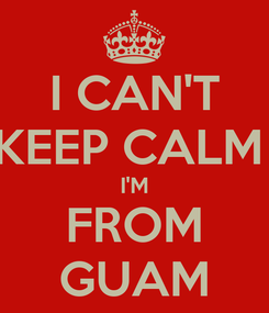 Poster: I CAN'T KEEP CALM  I'M FROM GUAM
