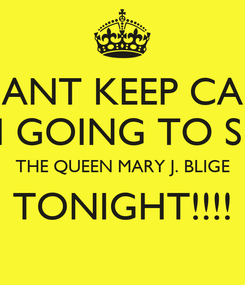 Poster: I CANT KEEP CALM IM GOING TO SEE THE QUEEN MARY J. BLIGE TONIGHT!!!!