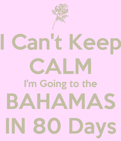 Poster: I Can't Keep CALM I'm Going to the BAHAMAS IN 80 Days