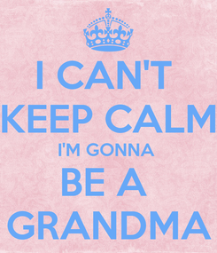 Poster: I CAN'T  KEEP CALM I'M GONNA  BE A  GRANDMA