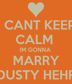 Poster: I CANT KEEP CALM  IM GONNA  MARRY DUSTY HEHR