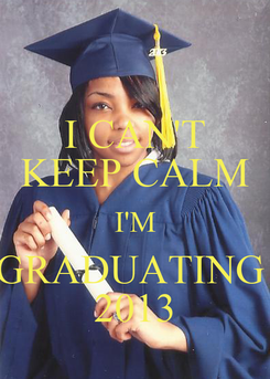 Poster: I CAN'T KEEP CALM I'M GRADUATING  2013