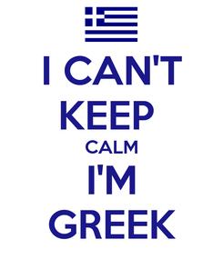 Poster: I CAN'T KEEP  CALM I'M GREEK