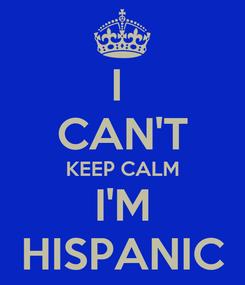 Poster: I  CAN'T KEEP CALM I'M HISPANIC