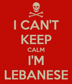 Poster: I CAN'T  KEEP  CALM I'M LEBANESE