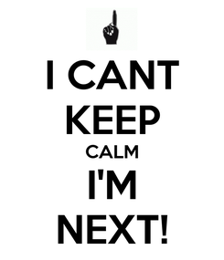 Poster: I CANT KEEP CALM I'M NEXT!