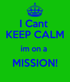 Poster: I Cant  KEEP CALM im on a  MISSION!