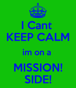 Poster: I Cant  KEEP CALM im on a  MISSION! SIDE!