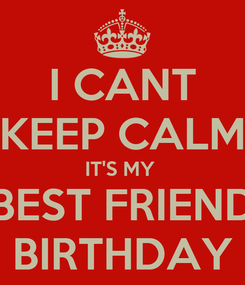 Poster: I CANT KEEP CALM IT'S MY  BEST FRIEND BIRTHDAY