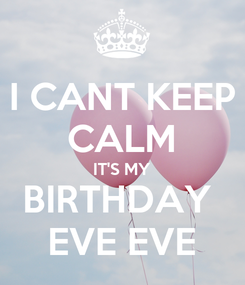 Poster: I CANT KEEP CALM IT'S MY BIRTHDAY  EVE EVE