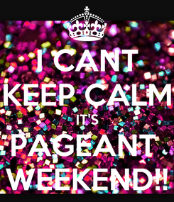 Poster: I CANT KEEP CALM IT'S PAGEANT  WEEKEND!!