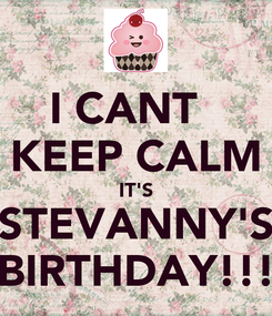 Poster: I CANT   KEEP CALM IT'S STEVANNY'S BIRTHDAY!!!