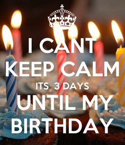 Poster: I CANT KEEP CALM ITS  3 DAYS  UNTIL MY BIRTHDAY