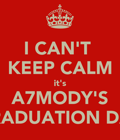 Poster: I CAN'T  KEEP CALM it's A7MODY'S GRADUATION DAY
