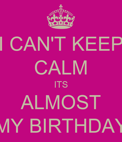 Poster: I CAN'T KEEP CALM ITS ALMOST MY BIRTHDAY