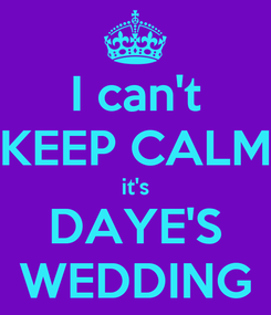 Poster: I can't KEEP CALM it's DAYE'S WEDDING
