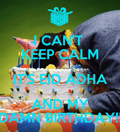 Poster: I CAN'T  KEEP CALM IT'S EID ADHA AND MY DAMN BIRTHDAY!!