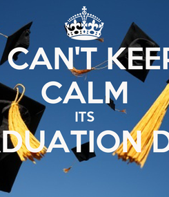 Poster: I CAN'T KEEP CALM ITS GRADUATION DAY!!