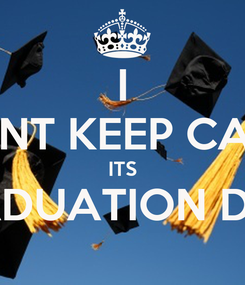 Poster: I CANT KEEP CALM ITS GRADUATION DAY!!