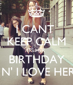 Poster: I CANT  KEEP CALM ITS HER  BIRTHDAY  N' I LOVE HER